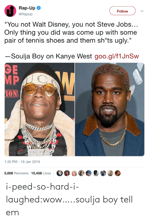 "So Hard: Rap-Up  @RapUp  Follow  ""You not Walt Disney, you not Steve Jobs  Only thing you did was come up with some  pair of tennis shoes and them sh*ts ugly.""  ーSoulja Boy on Kanye West goo.gl/flJnSw  MP  ION  1:30 PM - 16 Jan 2019  5,006 Retweets 15,458 Likes i-peed-so-hard-i-laughed:wow…..soulja boy tell em"