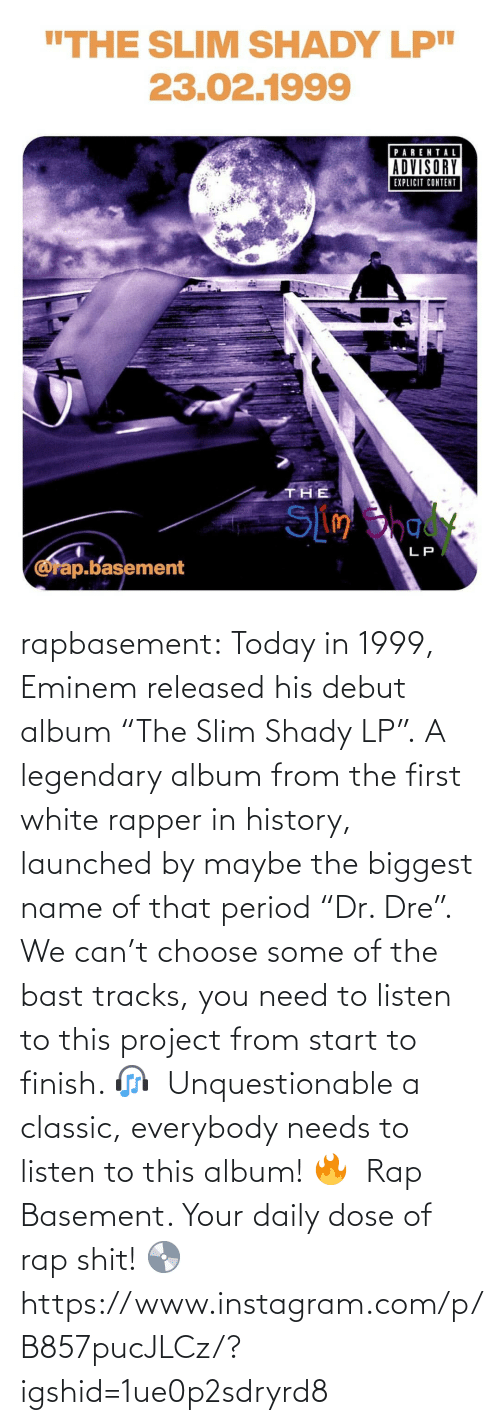"Rap: rapbasement:  Today in 1999, Eminem released his debut album ""The Slim Shady LP"".⁣ A legendary album from the first white rapper in history, launched by maybe the biggest name of that period ""Dr. Dre"".⁣ ⁣  We can't choose some of the bast tracks, you need to listen to this project from start to finish. 🎧⁣ ⁣  Unquestionable a classic, everybody needs to listen to this album! 🔥⁣ ⁣  Rap Basement. Your daily dose of rap shit! 💿  https://www.instagram.com/p/B857pucJLCz/?igshid=1ue0p2sdryrd8"