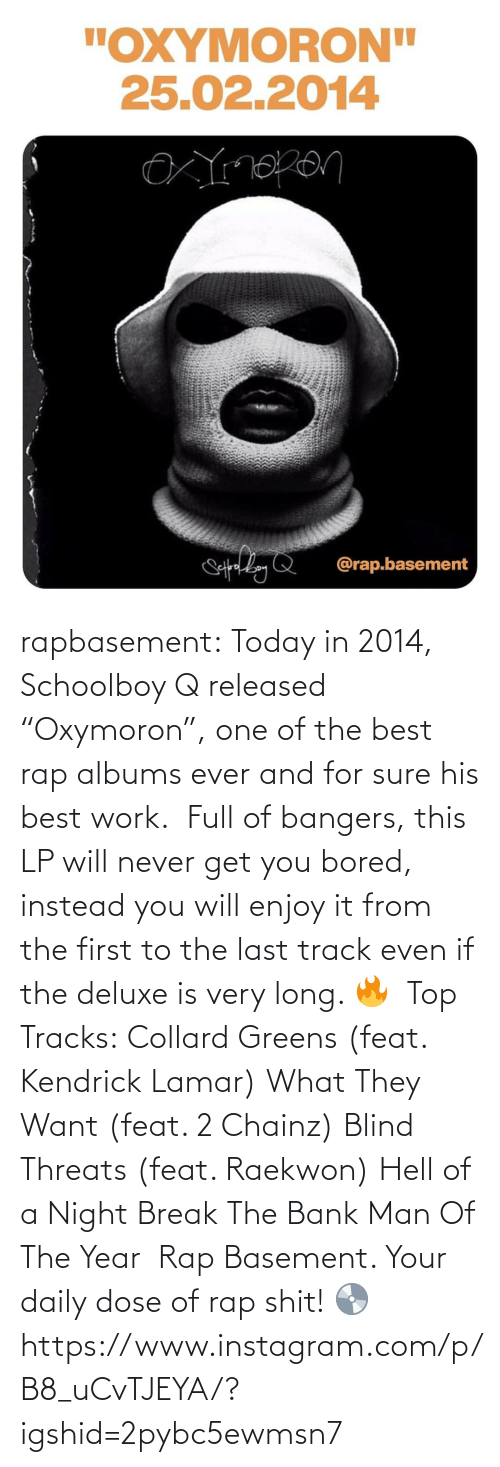 "blind: rapbasement:  Today in 2014, Schoolboy Q released ""Oxymoron"", one of the best rap albums ever and for sure his best work.⁣ ⁣  Full of bangers, this LP will never get you bored, instead you will enjoy it from the first to the last track even if the deluxe is very long. 🔥⁣ ⁣  Top Tracks:⁣ Collard Greens (feat. Kendrick Lamar)⁣ What They Want (feat. 2 Chainz)⁣ Blind Threats (feat. Raekwon)⁣ Hell of a Night⁣ Break The Bank⁣ Man Of The Year⁣ ⁣  Rap Basement. Your daily dose of rap shit! 💿https://www.instagram.com/p/B8_uCvTJEYA/?igshid=2pybc5ewmsn7"