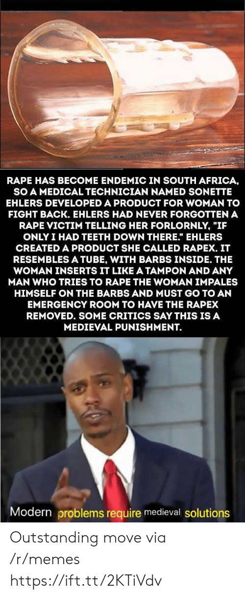 """South Africa: RAPE HAS BECOME ENDEMIC IN SOUTH AFRICA,  SO A MEDICAL TECHNICIAN NAMED SONETTE  EHLERS DEVELOPED A PRODUCT FOR WOMAN TO  FIGHT BACK. EHLERS HAD NEVER FORGOTTEN A  RAPE VICTIM TELLING HER FORLORNLY, """"IF  ONLY I HAD TEETH DOWN THERE."""" EHLERS  CREATED A PRODUCT SHE CALLED RAPEX. IT  RESEMBLESA TUBE, WITH BARBS INSIDE. THE  WOMAN INSERTS IT LIKE A TAMPON AND ANY  MAN WHO TRIES TO RAPE THE WOMAN IMPALES  HIMSELF ON THE BARBS AND MUST GO TO AN  EMERGENCY ROOM TO HAVE THE RAPEX  REMOVED. SOME CRITICS SAY THIS IS A  MEDIEVAL PUNISHMENT.  Modern problems require medieval solutions Outstanding move via /r/memes https://ift.tt/2KTiVdv"""