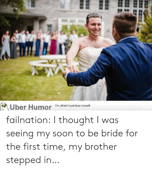 Soon..., Tumblr, and Uber: RAPHNOGA  (Uber Humor failnation:  I thought I was seeing my soon to be bride for the first time, my brother stepped in…