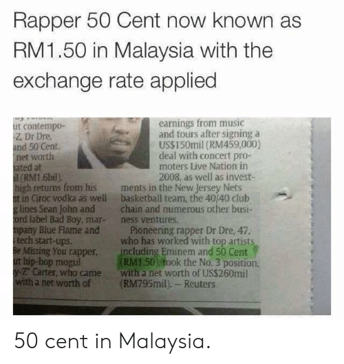 50 Cent, Bad, and Basketball: Rapper 50 Cent now known as  RM1.50 in Malaysia with the  exchange rate applied  earnings from music  and tours after signing a  US$150mil (RM459,000)  deal with concert pro-  moters Live Nation in  2008, as well as invest-  ut contempo-  Z. Dr Dre  and 50 Cent  net worth  ated at  (RM1.6bil)  high retuns from his ments in the New Jersey Nets  t in Ciroc vodka as well basketball team, the 40/40 club  g lines Sean John andchain and numerous other busi-  ord label Bad Boy, mar- ness ventures.  mpany Blue Flame and Pioneering rapper Dr Dre, 47.  itech start-ups.  Be Missing You rapper including Eminem and 50 Cent  ut hip-hop megul  y- Carter, who came with a net worth of US$260mil  with a net worth of (RM795mil), Reuters  who has worked with top artists  RM150) fook the No. 3 position 50 cent in Malaysia.