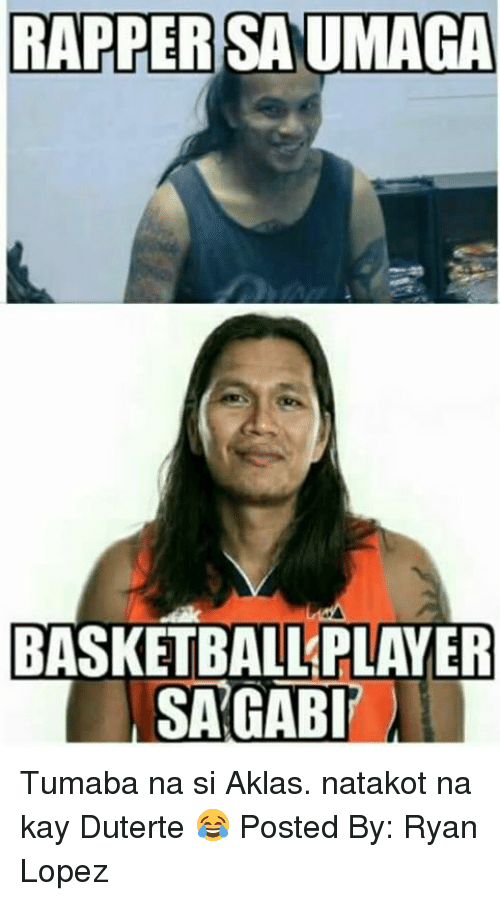 Duterte: RAPPERSAUMAGA  BASKETBALL PLAYER  SAGABI Tumaba na si Aklas. natakot na kay Duterte 😂  Posted By: Ryan Lopez