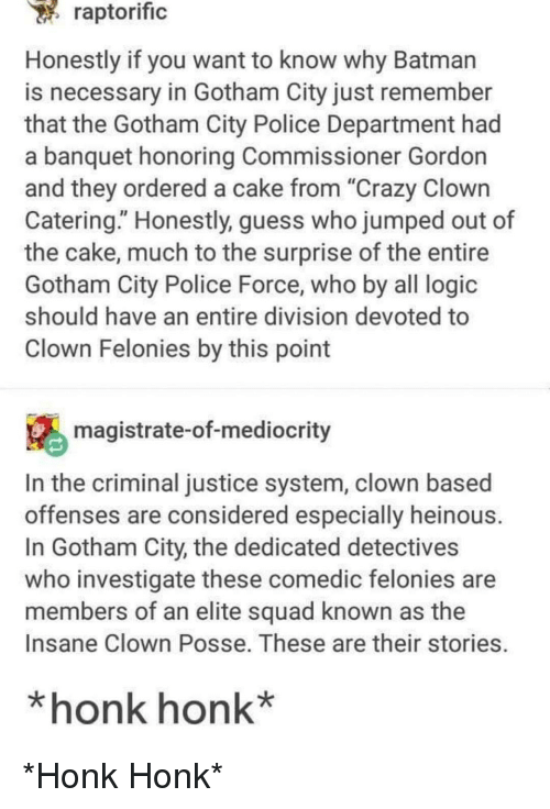 """Batman, Crazy, and Logic: raptorific  Honestly if you want to know why Batman  is necessary in Gotham City just remember  that the Gotham City Police Department had  a banquet honoring Commissioner Gordon  and they ordered a cake from """"Crazy Clown  Catering."""" Honestly, guess who jumped out of  the cake, much to the surprise of the entire  Gotham City Police Force, who by all logic  should have an entire division devoted to  Clown Felonies by this point  magistrate-of-mediocrity  In the criminal justice system, clown based  offenses are considered especially heinous  In Gotham City, the dedicated detectives  who investigate these comedic felonies are  members of an elite squad known as the  Insane Clown Posse. These are their stories.  *honk honk* *Honk Honk*"""