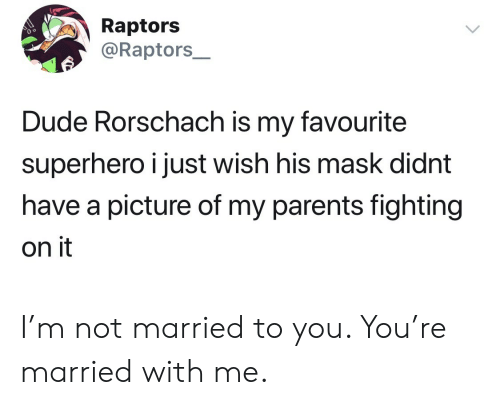 raptors: Raptors  @Raptors_  Dude Rorschach is my favourite  superhero i just wish his mask didnt  have a picture of my parents fighting  on it I'm not married to you. You're married with me.