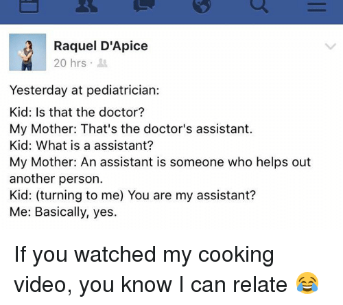 pediatrician: Raquel D'Apice  20 hrs  Yesterday at pediatrician:  Kid: Is that the doctor?  My Mother: That's the doctor's assistant.  Kid: What is a assistant?  My Mother: An assistant is someone who helps out  another person.  Kid: (turning to me) You are my assistant?  Me: Basically, yes. If you watched my cooking video, you know I can relate 😂