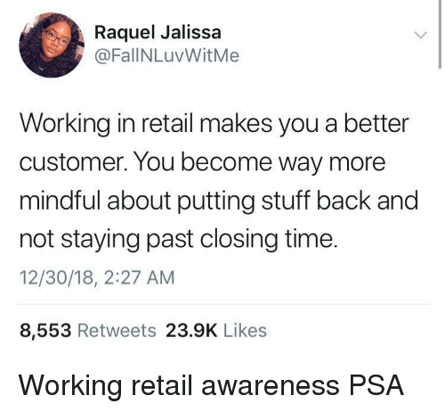 Stuff, Time, and Retail: Raquel Jalissa  @FallNLuvWitMe  Working in retail makes you a better  customer. You become way more  mindful about putting stuff back and  not staying past closing time.  12/30/18, 2:27 AM  8,553 Retweets 23.9K Likes Working retail awareness PSA