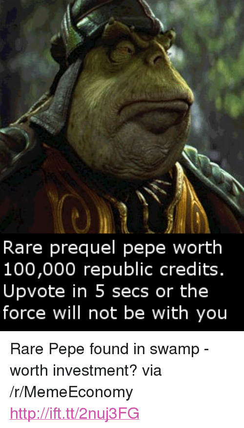 """Rare Pepe: Rare prequel pepe worth  100,000 republic credits.  Upvote in 5 secs or the  force will not be with you <p>Rare Pepe found in swamp - worth investment? via /r/MemeEconomy <a href=""""http://ift.tt/2nuj3FG"""">http://ift.tt/2nuj3FG</a></p>"""