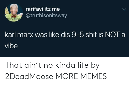 Wade: rarifavi itz me  @truthisonitsway  WADE  unymn,a5  karl marx was like dis 9-5 shit is NOT a  vibe That ain't no kinda life by 2DeadMoose MORE MEMES