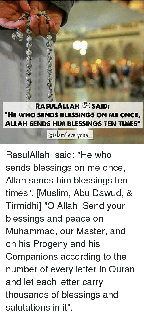 """salutations: RASULALLAH SAID:  """"HE WHO SENDS BLESSINGS ON ME ONCE  ALLAH SENDS HIM BLESSINGS TEN TIMES""""  @islameveryone RasulAllah ﷺ said: """"He who sends blessings on me once, Allah sends him blessings ten times"""". [Muslim, Abu Dawud, & Tirmidhi] """"O Allah! Send your blessings and peace on Muhammad, our Master, and on his Progeny and his Companions according to the number of every letter in Quran and let each letter carry thousands of blessings and salutations in it""""."""