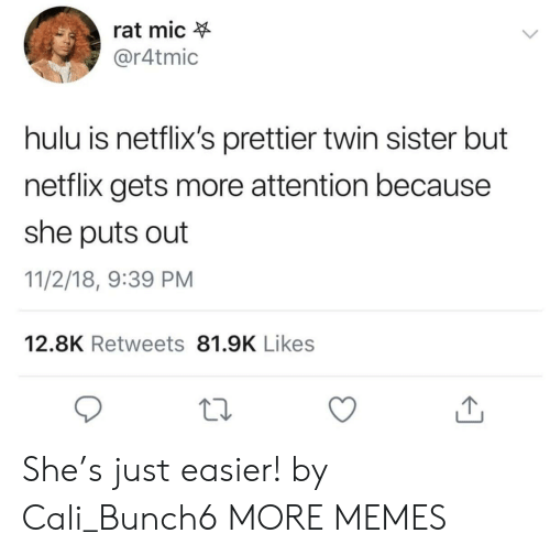 cali: rat mic  @r4tmic  hulu is netflix's prettier twin sister but  netflix gets more attention because  she puts out  11/2/18, 9:39 PM  12.8K Retweets 81.9K Likes She's just easier! by Cali_Bunch6 MORE MEMES