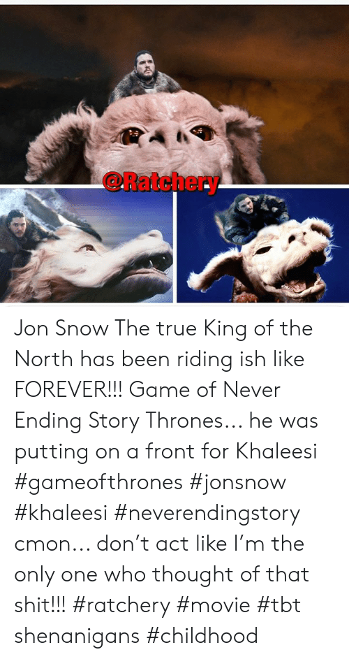 Memes, Shenanigans, and Shit: @Ratchery Jon Snow The true King of the North has been riding ish like FOREVER!!! Game of Never Ending Story Thrones... he was putting on a front for Khaleesi #gameofthrones #jonsnow #khaleesi #neverendingstory cmon... don't act like I'm the only one who thought of that shit!!! #ratchery #movie #tbt shenanigans #childhood