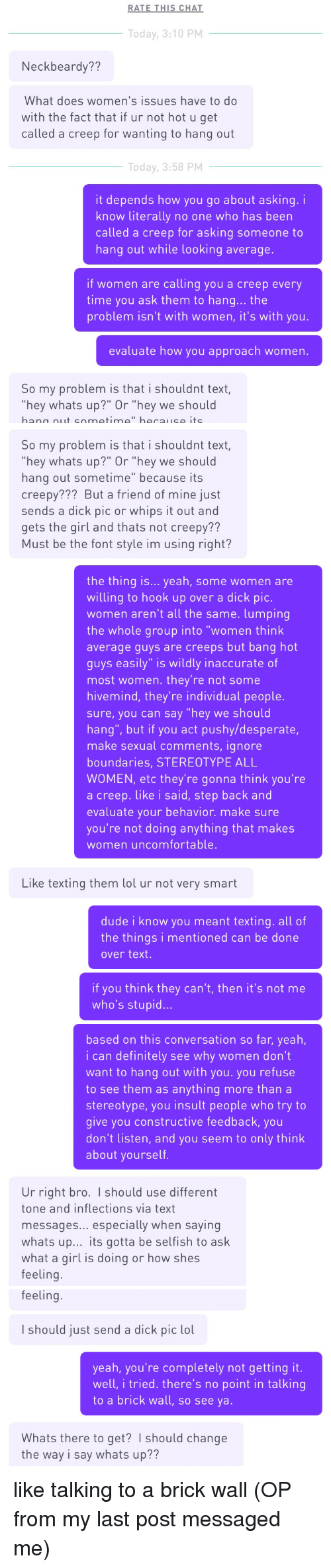 """Neckbeard Things: RATE THIS CHAT  Today, 3:10 PM  Neckbeardy??  What does women's issues have to do  with the fact that if ur not hot u get  called a creep for wanting to hang out  Today, 3:58 PM  it depends how you go about asking. i  know literally no one who has beern  called a creep for asking someone to  hang out while looking average.  if women are calling you a creep every  time you ask them to hang... the  problem isn't with women, it's with you.  evaluate how you approach women.  So my problem is that i shouldnt text  hey whats up?"""" Or """"hey we should   So my problem is that i shouldnt text,  hey whats up?"""" Or """"hey we should  hang out sometime"""" because its  creepy??? But a friend of mine just  sends a dick pic or whips it out and  gets the girl and thats not creepy??  Must be the font style im using right?  the thing is... yeah, some women are  willing to hook up over a dick pic.  women aren't all the same. lumping  the whole group into """"women think  average guys are creeps but bang hot  guys easily"""" is wildly inaccurate of  most women. they're not some  hivemind, they're individual people.  sure, you can say """"hey we should  hang"""", but if you act pushy/desperate,  make sexual comments, ignore  boundaries, STEREOTYPE ALL  WOMEN, etc they're gonna think you're  a creep. like i said, step back and  evaluate your behavior. make sure  you're not doing anything that makes  women uncomfortable.   Like texting them lol ur not very smart  dude i know you meant texting. all of  the things i mentioned can be done  over text.  if you think they can't, then it's not me  who's stupid...  based on this conversation so far, yeah,  i can definitely see why women don't  want to hang out with you. you refuse  to see them as anything more than a  stereotype, you insult people who try to  give you constructive feedback, you  don't listen, and you seem to only think  about yourself.  Ur right bro. I should use different  tone and inflections via text  messages... especially when """