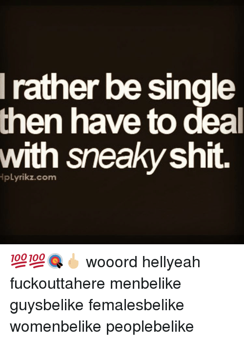 Sneakiness: rather be single  then have to deal  with sneaky shit 💯💯🎯🖕🏼 wooord hellyeah fuckouttahere menbelike guysbelike femalesbelike womenbelike peoplebelike