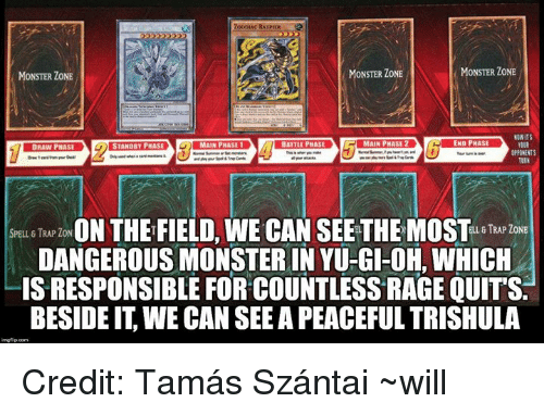 Rage quit: RATPER  MONSTER ZONE  MONSTER ZONE  MONSTER ZONE  NONIT$  OPPONENTS  SPELL TRAP ZON  ON THE FIELD,WE CAN SEE THEMOST  ELL, 8 TRAP ZONE  DANGEROUS MONSTER IN YU-GI-OH, WHICH  IS RESPONSIBLE FOR COUNTLESS RAGE QUITS.  BESIDE IT WE CAN SEE APEACEFUL TRISHULA Credit: Tamás Szántai  ~will