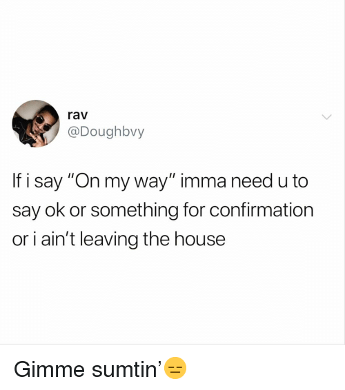 "Funny, House, and On My Way: rav  @Doughbvy  If i say ""On my way"" imma need u to  say ok or something for confirmation  or i ain't leaving the house Gimme sumtin'😑"