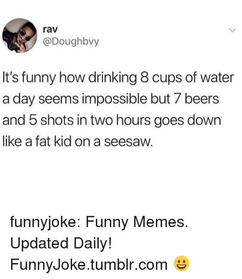 Drinking, Funny, and Memes: rav  @Doughbvy  It's funny how drinking 8 cups of water  a day seems impossible but 7 beers  and 5 shots in two hours goes down  like a fat kid on a seesaw. funnyjoke:  Funny Memes. Updated Daily! ⇢ FunnyJoke.tumblr.com 😀
