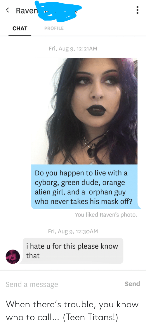 orphan: Raven  CHAT  PROFILE  Fri, Aug 9, 12:21AM  Do you happen to live with a  cyborg, green dude, orange  alien girl, and a orphan guy  who never takes his mask off?  You liked Raven's photo.  Fri, Aug 9, 12:3 OAM  i hate u for this please know  that  Send a message  Send When there's trouble, you know who to call… (Teen Titans!)