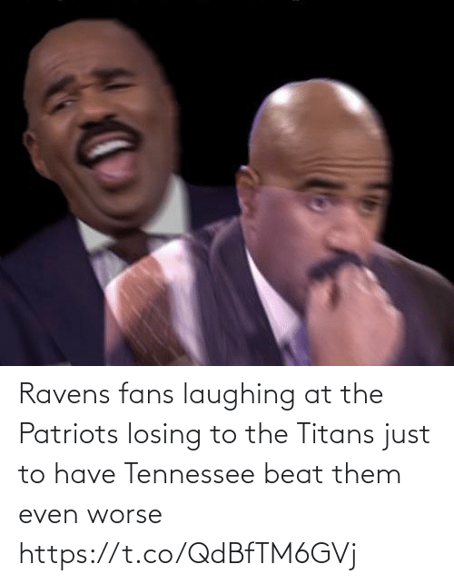 Laughing At: Ravens fans laughing at the Patriots losing to the Titans just to have Tennessee beat them even worse https://t.co/QdBfTM6GVj