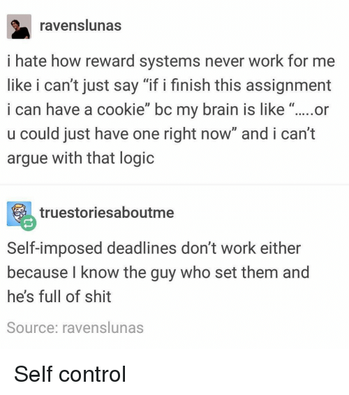 """Arguing, Logic, and Memes: ravenslunas  i hate how reward systems never work for me  like i can't just say """"if i finish this assignment  i can have a cookie"""" bc my brain is like """"....or  u could just have one right now and i can't  argue with that logic  truestoriesaboutme  Self-imposed deadlines don't work either  because l know the guy who set them and  he's full of shit  Source: ravenslunas Self control"""