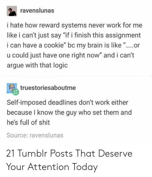 "Arguing, Logic, and Tumblr: ravenslunas  i hate how reward systems never work for me  like i can't just say ""if i finish this assignment  i can have a cookie"" bc my brain is like ""..or  u could just have one right now"" and i can't  argue with that logic  truestoriesaboutme  Self-imposed deadlines don't work either  because I know the guy who set them and  he's full of shit  Source: ravenslunas 21 Tumblr Posts That Deserve Your Attention Today"
