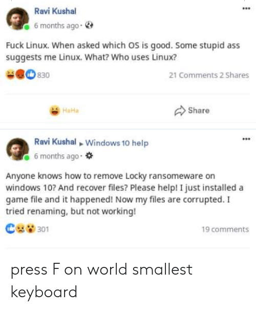 A Game: Ravi Kushal  6 months ago-  Fuck Linux. When asked which OS is good. Some stupid ass  suggests me Linux. What? Who uses Linux?  830  21 Comments 2 Shares  Share  HaHa  Ravi Kushal Windows 10 help  6 months ago  Anyone knows how to remove Locky ransomeware on  windows 10? And recover files? Please help! I just installed a  game file and it happened! Now my files are corrupted. I  tried renaming, but not working!  301  19 comments press F on world smallest keyboard