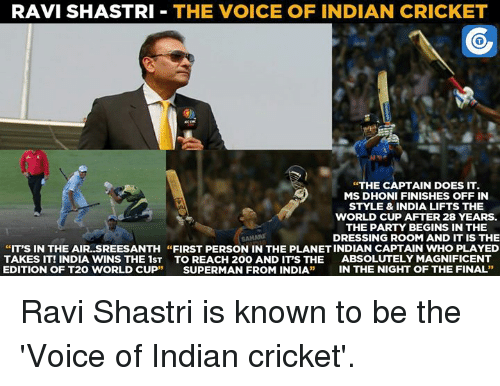 "t20 world cup: RAVI SHASTRI  THE VOICE OF INDIAN CRICKET  ""THE CAPTAIN DOES IT.  MS DHONI FINISHES OFF IN  STYLE & INDIA LIFTS THE  WORLD CUP AFTER 28 YEARS.  THE PARTY BEGINS IN THE  DRESSING ROOM AND IT IS THE  ""IT'S IN THE AIR. SREESANTH ""FIRST PERSON IN THE PLANETINDIAN CAPTAIN WHO PLAYED  TAKES IT! INDIA WINS THE 1ST TO REACH 200 AND ITS THE  ABSOLUTELY MAGNIFICENT  EDITION OF T20 WORLD CUP  SUPERMAN FROM INDIA  IN THE NIGHT OF THE FINAL Ravi Shastri is known to be the 'Voice of Indian cricket'."