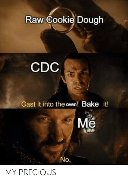 cdc: Raw Cookie Dough  CDC  Cast it into the oven! Bake it!  Me  No. MY PRECIOUS
