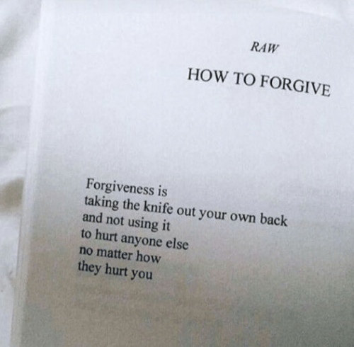 Forgive: RAW  HOW TO FORGIVE  Forgiveness is  taking the knife out your own back  and not using it  to hurt anyone else  no matter how  they hurt you