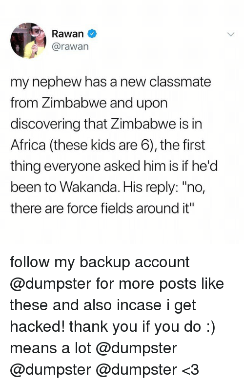 """Africa, Thank You, and Kids: Rawan  @rawan  my nephew has a new classmate  from Zimbabwe and upon  discovering that Zimbabwe is in  Africa (these kids are 6), the first  thing everyone asked him is if he'd  been to Wakanda. His reply: """"no,  there are force fields around it"""" follow my backup account @dumpster for more posts like these and also incase i get hacked! thank you if you do :) means a lot @dumpster @dumpster @dumpster <3"""