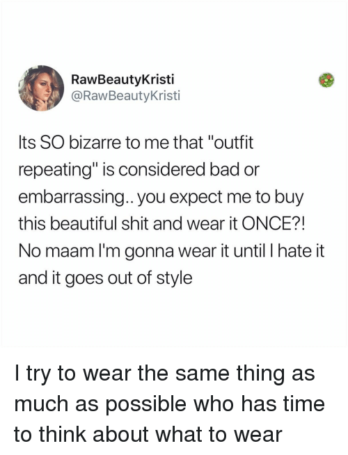 "Bad, Beautiful, and Memes: RawBeautyKristi  @RawBeautyKristi  Its SO bizarre to me that ""outfit  repeating"" is considered bad or  embarrassing.. you expect me to buy  this beautiful shit and wear it ONCE?!  No maam l'm gonna wear it until I hate it  and it goes out of style I try to wear the same thing as much as possible who has time to think about what to wear"