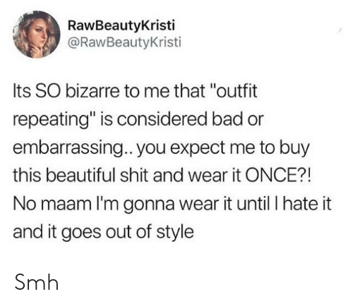 """Bad, Beautiful, and Shit: RawBeautyKristi  @RawBeautyKristi  Its SO bizarre to me that """"outfit  repeating"""" is considered bad or  embarrassing.. you expect me to buy  this beautiful shit and wear it ONCE?!  No maam I'm gonna wear it until I hate it  and it goes out of style Smh"""