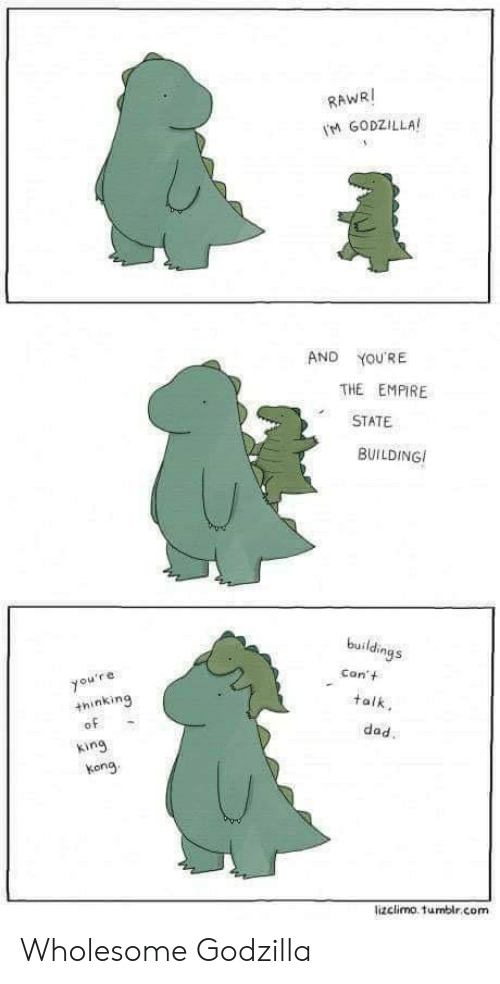 Lizclimo Tumblr: RAWRI  M GODZILLA  AND  YOU'RE  THE EMPIRE  STATE  BUILDING  buildings  Con't  you're  +hinking  of  talk  dad.  king  kong  lizclimo. tumblr.com Wholesome Godzilla