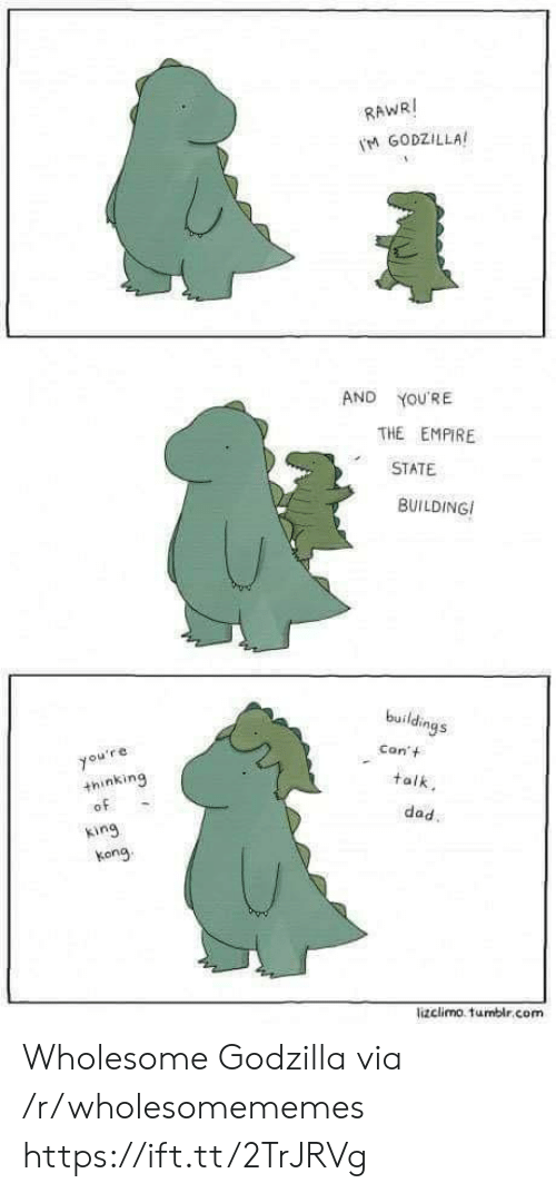 Lizclimo Tumblr: RAWRI  M GODZILLA  AND  YOU'RE  THE EMPIRE  STATE  BUILDING  buildings  Con't  you're  +hinking  of  talk  dad.  king  kong  lizclimo. tumblr.com Wholesome Godzilla via /r/wholesomememes https://ift.tt/2TrJRVg