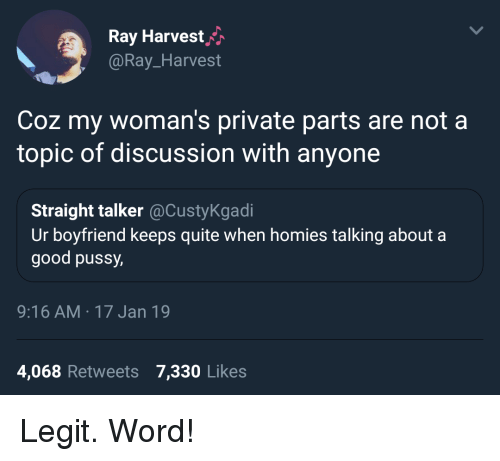Good Pussy, Pussy, and Good: Ray Harvesth  @Ray_Harvest  Coz my woman's private parts are not a  topic of discussion with anyone  Straight talker@CustyKgadi  Ur boyfriend keeps quite when homies talking about a  good pussy  9:16 AM 17 Jan 19  4,068 Retweets 7,330 Likes Legit. Word!