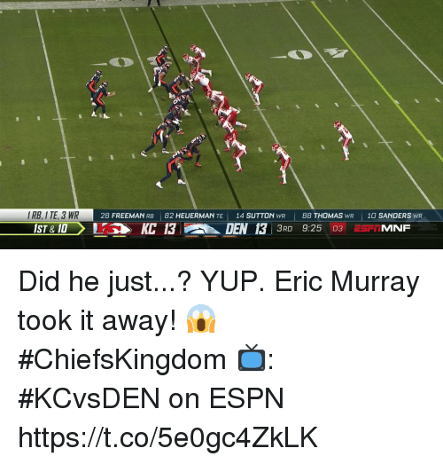 Espn, Memes, and 🤖: RB, I TE, 3 WR  28 FREEMAN RB 82 HEUERMAN TE 14 SUTTON WR88 THOMAS WR 10 SANDERS WR  ST &10KC 13  h.  DEN 13 3RD 9:25 03  : MINF Did he just...? YUP.  Eric Murray took it away! 😱 #ChiefsKingdom  📺: #KCvsDEN on ESPN https://t.co/5e0gc4ZkLK