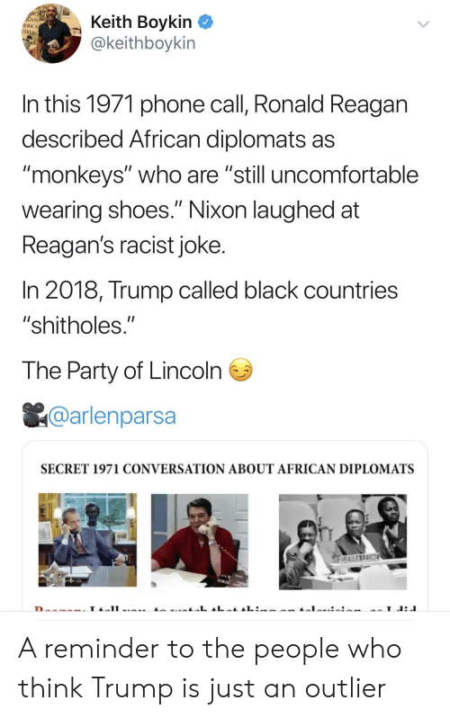 """the party: RCHE  ACAN  IERICA  UDIES  Keith Boykin  @keithboykin  In this 1971 phone call, Ronald Reagan  described African diplomats as  """"monkeys"""" who are """"still uncomfortable  II  wearing shoes."""" Nixon laughed at  Reagan's racist joke.  In 2018, Trump called black countries  """"shitholes.""""  The Party of Lincoln  @arlenparsa  SECRET 1971 CONVERSATION ABOUT AFRICAN DIPLOMATS  SERRAREONE  L A reminder to the people who think Trump is just an outlier"""