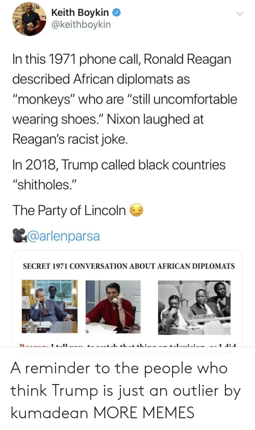 """the party: RCHE  ACAN  IERICA  UDIES  Keith Boykin  @keithboykin  In this 1971 phone call, Ronald Reagan  described African diplomats as  """"monkeys"""" who are """"still uncomfortable  II  wearing shoes."""" Nixon laughed at  Reagan's racist joke.  In 2018, Trump called black countries  """"shitholes.""""  The Party of Lincoln  @arlenparsa  SECRET 1971 CONVERSATION ABOUT AFRICAN DIPLOMATS  SERRAREONE  L A reminder to the people who think Trump is just an outlier by kumadean MORE MEMES"""