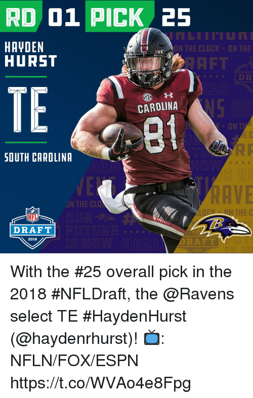 aft: RD 01 PICK 25  HAYDEN  HURST  ON THE CLOCK DN THE  AFT  t DR  TE  CAROLINA  8t  ON T  SOUTH CAROLINA  AVE  N THE CLD  N THE C  NFL  DRAFT  2018  DRAFT  2018 With the #25 overall pick in the 2018 #NFLDraft, the @Ravens select TE #HaydenHurst (@haydenrhurst)!  📺: NFLN/FOX/ESPN https://t.co/WVAo4e8Fpg