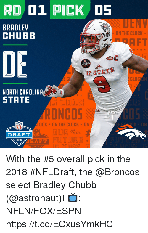 chubb: RD 01 PICK 5  BRADLET  CHUBB  CLD  FT  DE  ACC  aidaS  NESTAT  LO C  NORTH CAROLINA  STATE  RONCOS  05  LOCK ON THE CLOCKON  NFL  CK ON  DRAFT  NFL  2018  RAFT  2018 With the #5 overall pick in the 2018 #NFLDraft, the @Broncos select Bradley Chubb (@astronaut)!  📺: NFLN/FOX/ESPN https://t.co/ECxusYmkHC