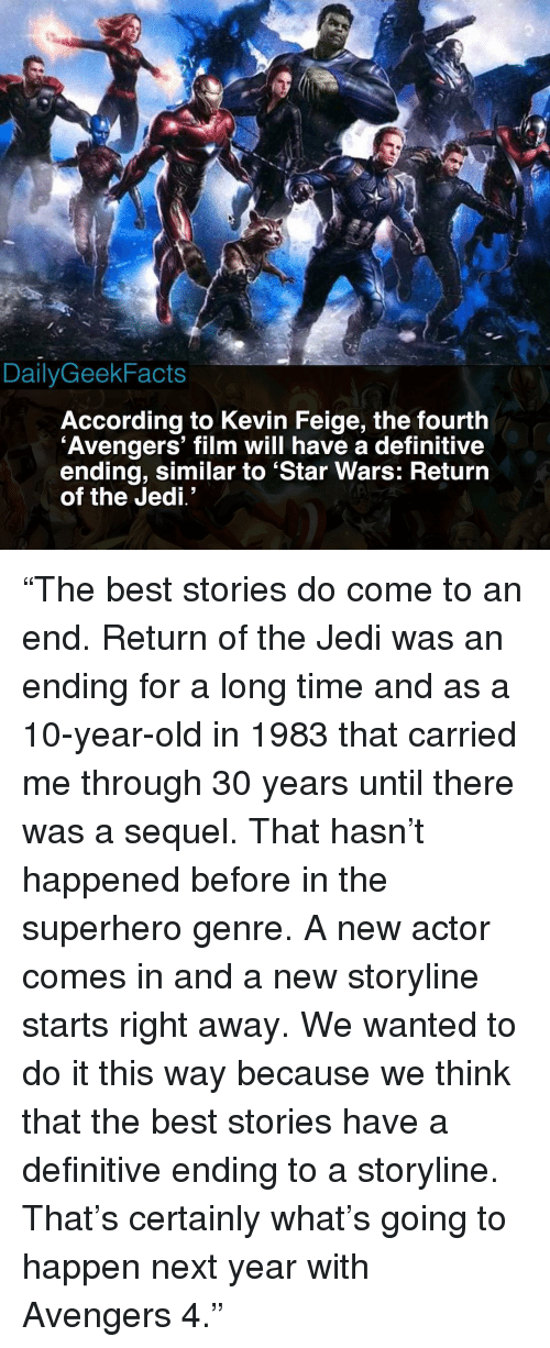 """Jedi, Memes, and Return of the Jedi: RD  DailyGeekFacts  According to Kevin Feige, the fourth  Avengers' film will have a definitive  ending, similar to 'Star Wars: Returrn  of the Jedi' """"The best stories do come to an end. Return of the Jedi was an ending for a long time and as a 10-year-old in 1983 that carried me through 30 years until there was a sequel. That hasn't happened before in the superhero genre. A new actor comes in and a new storyline starts right away. We wanted to do it this way because we think that the best stories have a definitive ending to a storyline. That's certainly what's going to happen next year with Avengers 4."""""""