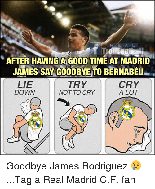 James Rodriguez: RE A L  AFTER HAVING A GOOD TIME AT MADRID  JAMES SAY GOODBYE TO BERNABÉU  TRY  LIE  DOWN  CRY  A LOT  NOT TO CRY  て Goodbye James Rodriguez 😢...Tag a Real Madrid C.F. fan