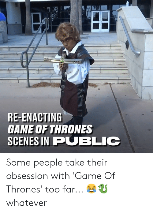 Dank, Game of Thrones, and Game: RE-ENACTING  GAME OF THRONES  SCENES IN PUBLIC Some people take their obsession with 'Game Of Thrones' too far... 😂🐉  whatever