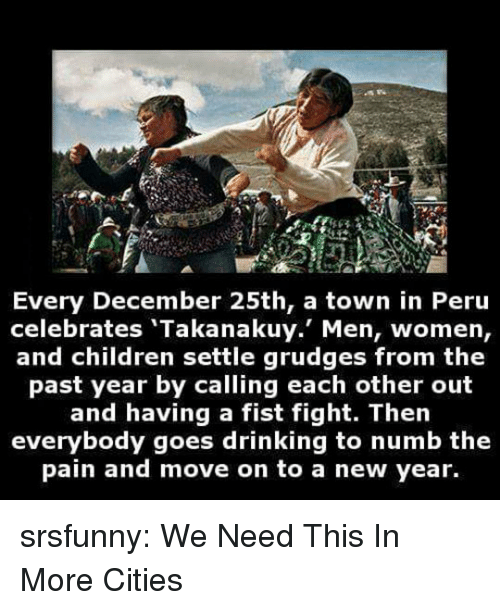 Peru: re  Every December 25th, a town in Peru  celebrates 'Takanakuy. Men, women,  and children settle grudges from the  past year by calling each other out  and having a fist fight. Then  everybody goes drinking to numb the  pain and move on to a new year. srsfunny:  We Need This In More Cities