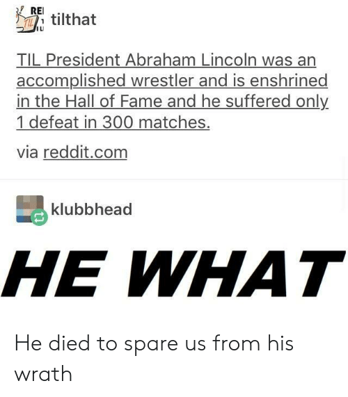 Abraham Lincoln, Reddit, and Abraham: RE.  T tilthat  ILI  TIL President Abraham Lincoln was an  accomplished wrestler and is enshrined  in the Hall of Fame and he suffered only  1 defeat in 300 matches.  via reddit.com  klubbhead  HE WHAT He died to spare us from his wrath