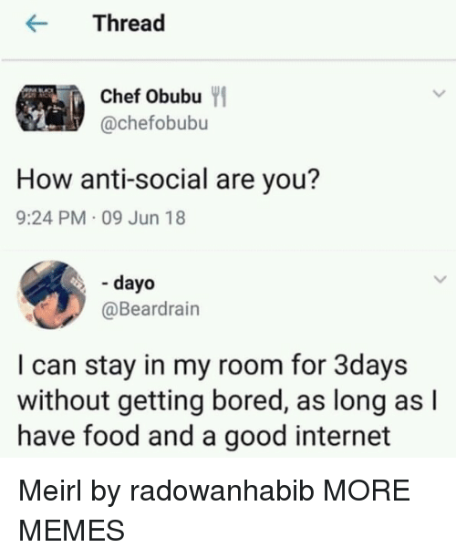 Bored, Dank, and Food: rea  Chef Obubu  @chefobubu  How anti-social are you?  9:24 PM 09 Jun 18  - dayo  @Beardrain  I can stay in my room for 3days  without getting bored, as long as l  have food and a good internet Meirl by radowanhabib MORE MEMES