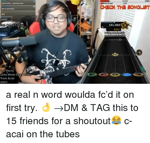 Drake, Friends, and Memes: REA  unt 1,032  181,063  Now Playing  Sicko Mode (Feat Drake  Travis Scott  stOrm a real n word woulda fc'd it on first try. 👌 →DM & TAG this to 15 friends for a shoutout😂 c- acai on the tubes