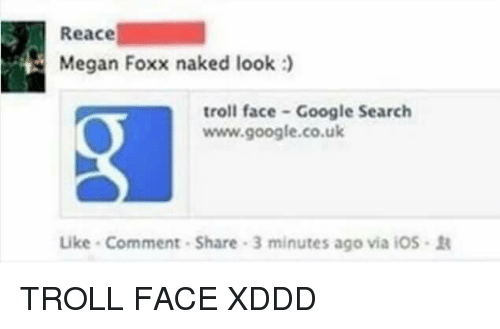 troll faces: Reace  Megan Foxx naked look :  troll face Google Search  www.google.co.uk  Like Comment-Share 3 minutes ago via iOs TROLL FACE XDDD
