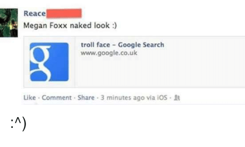 troll faces: Reace  Megan Foxx naked look  troll face Google Search  www.google.co.uk  Like Comment Share 3 minutes ago via iOS R :^)