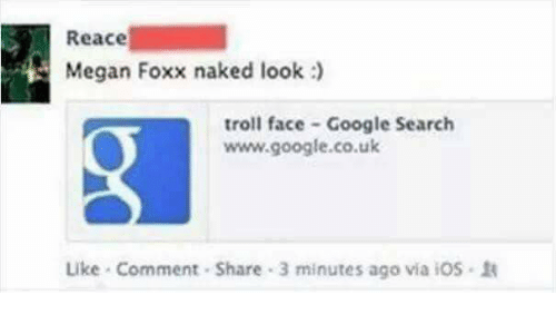 troll faces: Reace  Megan Foxx naked look  troll face Google Search  www.google.co.uk  Like Comment Share 3 minutes ago via iOS.1A